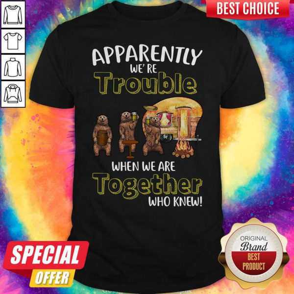 Bears Beer Camping Together Apparently We're Trouble When We Are Together Who Knew Shirt