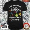 I Just Want To Work In My Garden And Hang Out With My Chickens Shirt