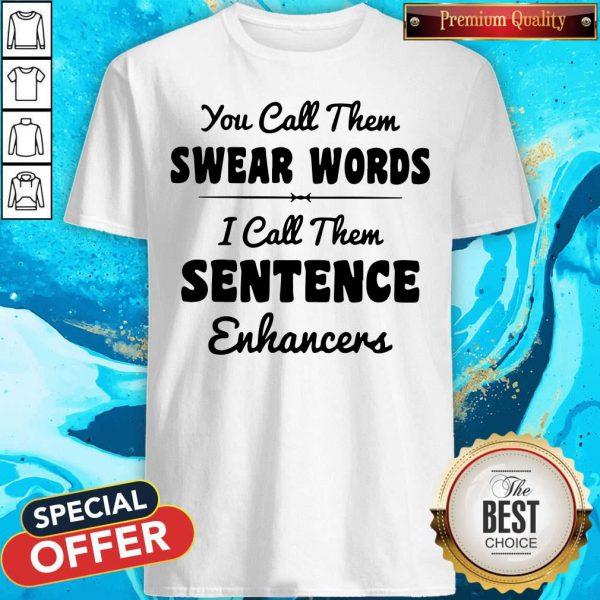 You Call Them Swear Words I Call Them Sentence Enhancers Shirt