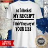 No I Checked My Receipt I Didn't Buy Any Of Your Lies Shirt