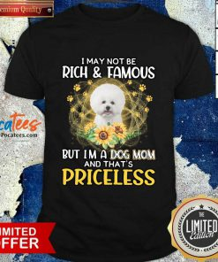 Top Bichon I May Not be Rich And Famous But I'm A Dog Mom And That's Priceless Shirt