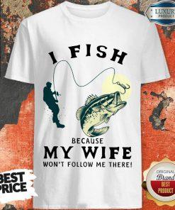 I Fish Because My Wife Shirt